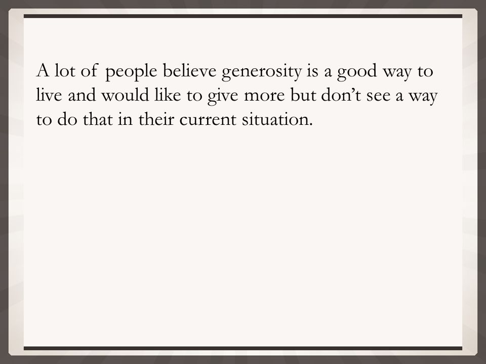 A lot of people believe generosity is a good way to live and would like to give more but don't see a way to do that in their current situation.