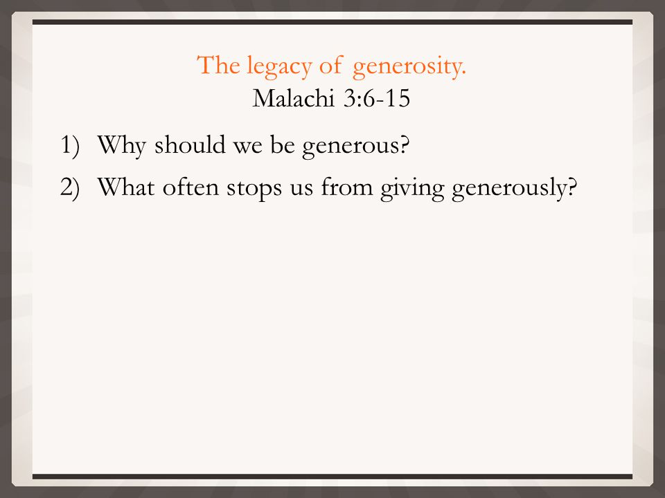 The legacy of generosity. Malachi 3:6-15 1)Why should we be generous.
