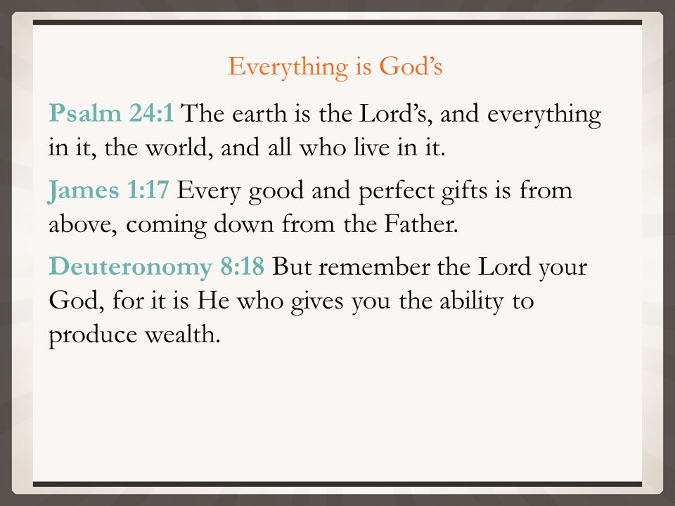Everything is God's Psalm 24:1 The earth is the Lord's, and everything in it, the world, and all who live in it.