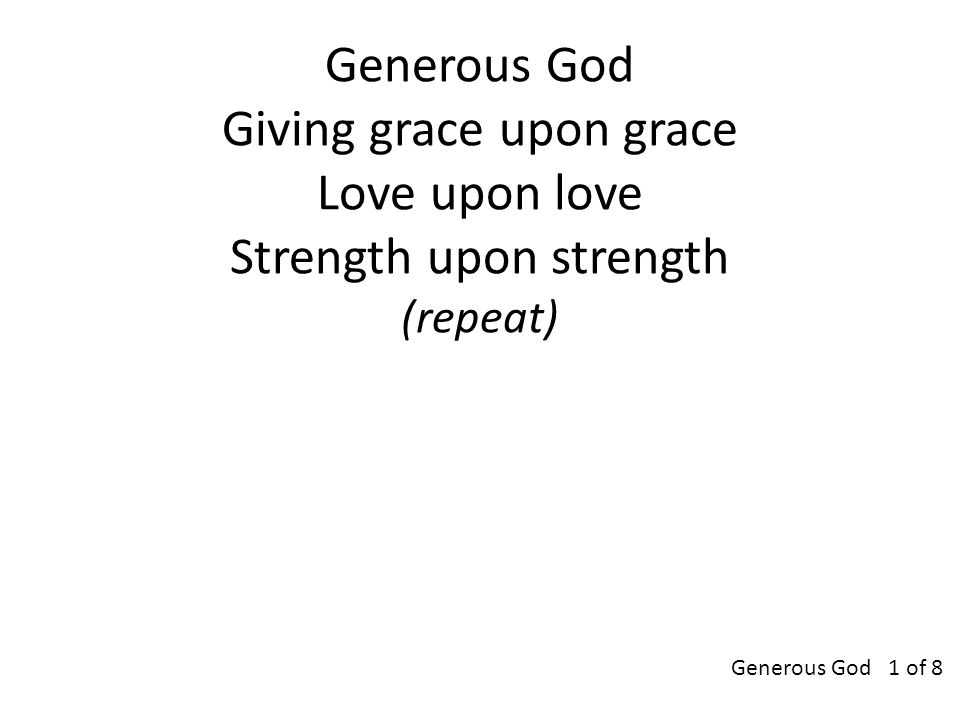 Generous God Giving grace upon grace Love upon love Strength upon strength (repeat) Generous God 1 of 8