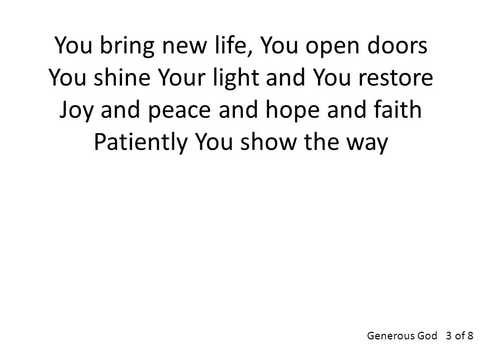 You bring new life, You open doors You shine Your light and You restore Joy and peace and hope and faith Patiently You show the way Generous God 3 of 8