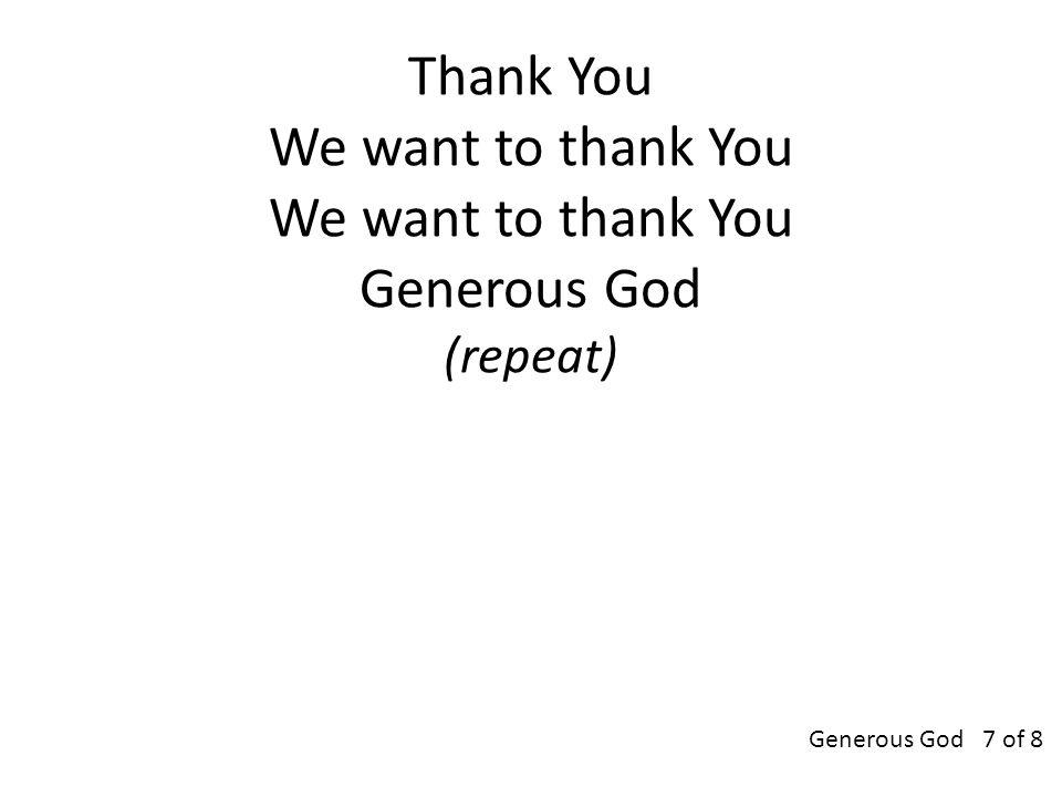 Thank You We want to thank You We want to thank You Generous God (repeat) Generous God 7 of 8