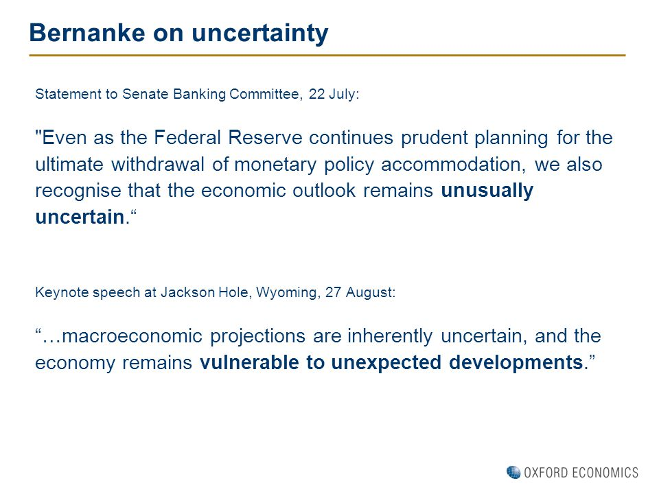 Bernanke on uncertainty Statement to Senate Banking Committee, 22 July: Even as the Federal Reserve continues prudent planning for the ultimate withdrawal of monetary policy accommodation, we also recognise that the economic outlook remains unusually uncertain. Keynote speech at Jackson Hole, Wyoming, 27 August: …macroeconomic projections are inherently uncertain, and the economy remains vulnerable to unexpected developments.