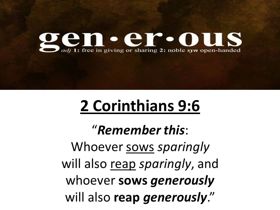 2 Corinthians 9:6 Remember this: Whoever sows sparingly will also reap sparingly, and whoever sows generously will also reap generously.