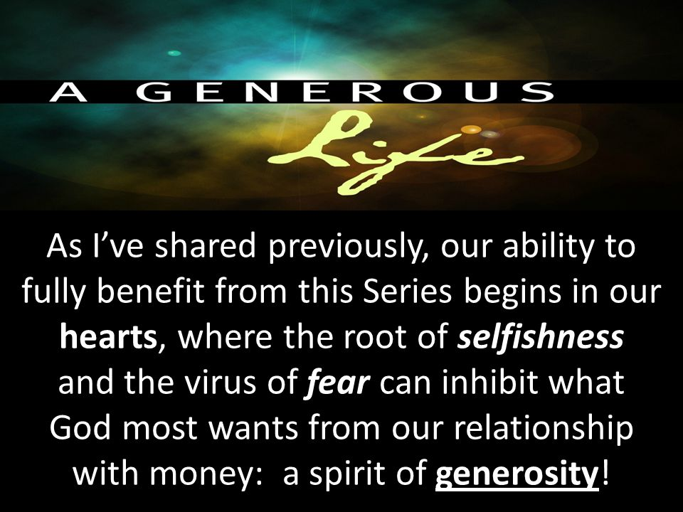 As I've shared previously, our ability to fully benefit from this Series begins in our hearts, where the root of selfishness and the virus of fear can inhibit what God most wants from our relationship with money: a spirit of generosity!