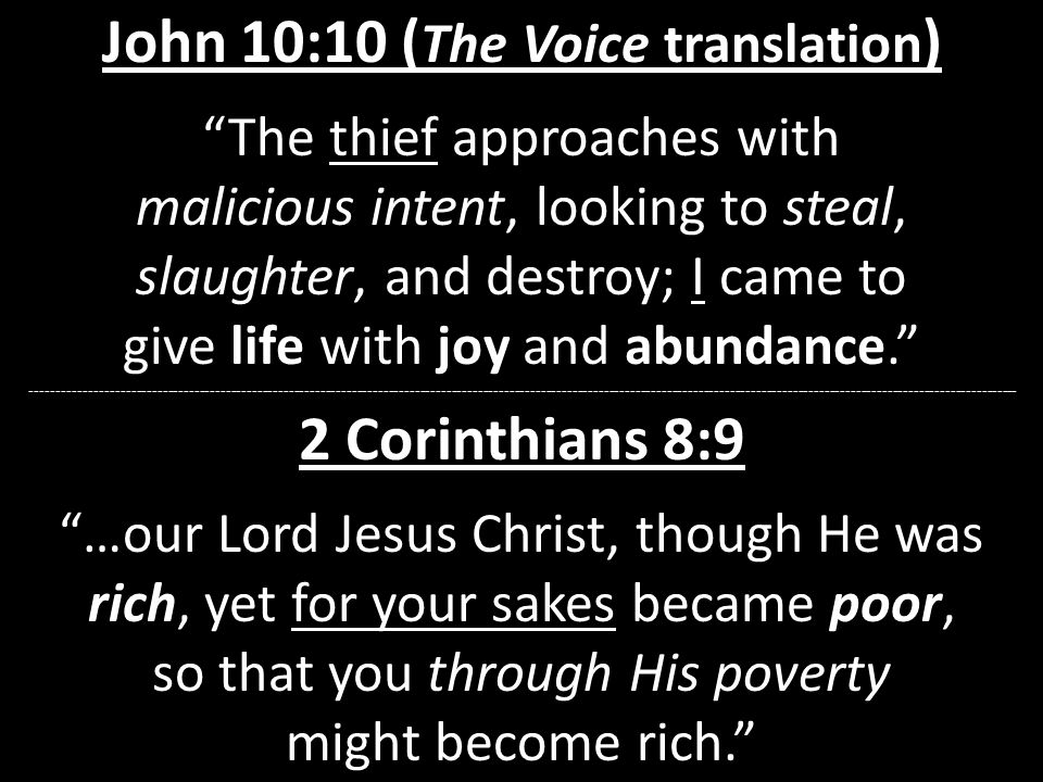 John 10:10 ( The Voice translation ) The thief approaches with malicious intent, looking to steal, slaughter, and destroy; I came to give life with joy and abundance. -------------------------------------------------------------------------------------------------------------------------------------------------------------------------------------------- 2 Corinthians 8:9 …our Lord Jesus Christ, though He was rich, yet for your sakes became poor, so that you through His poverty might become rich.