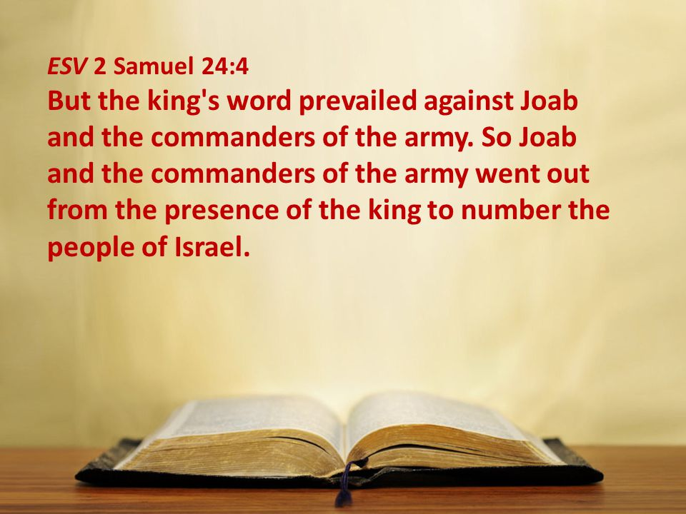 ESV 2 Samuel 24:4 But the king's word prevailed against Joab and the commanders of the army. So Joab and the commanders of the army went out from the