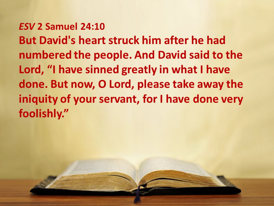 """ESV 2 Samuel 24:10 But David's heart struck him after he had numbered the people. And David said to the Lord, """"I have sinned greatly in what I have do"""