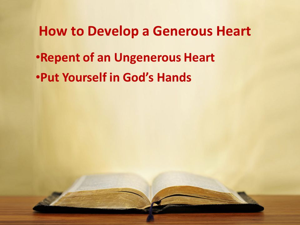 How to Develop a Generous Heart Repent of an Ungenerous Heart Put Yourself in God's Hands