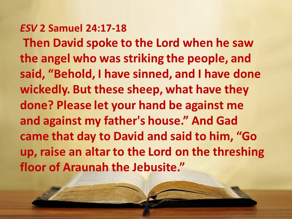 """ESV 2 Samuel 24:17-18 Then David spoke to the Lord when he saw the angel who was striking the people, and said, """"Behold, I have sinned, and I have don"""