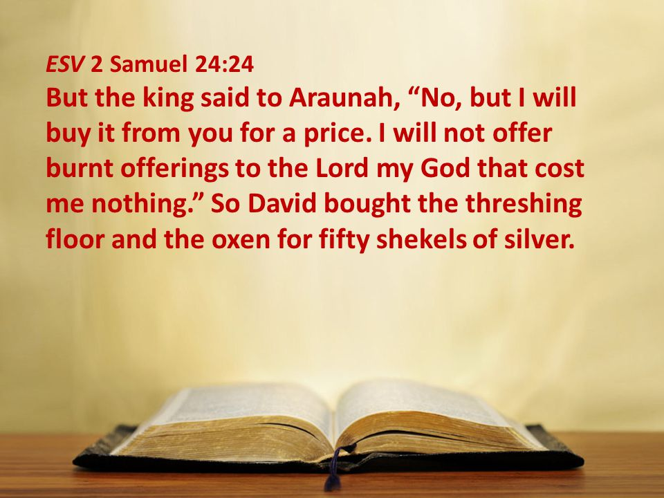 ESV 2 Samuel 24:24 But the king said to Araunah, No, but I will buy it from you for a price.