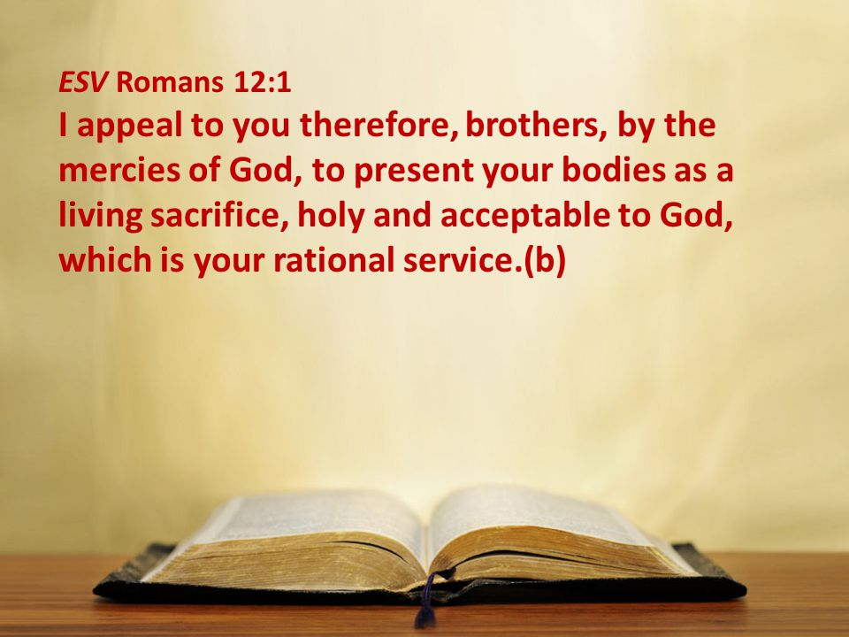 ESV Romans 12:1 I appeal to you therefore, brothers, by the mercies of God, to present your bodies as a living sacrifice, holy and acceptable to God, which is your rational service.(b)