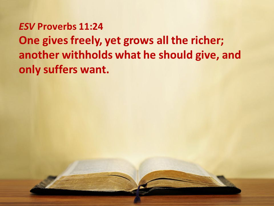 ESV Proverbs 11:24 One gives freely, yet grows all the richer; another withholds what he should give, and only suffers want.