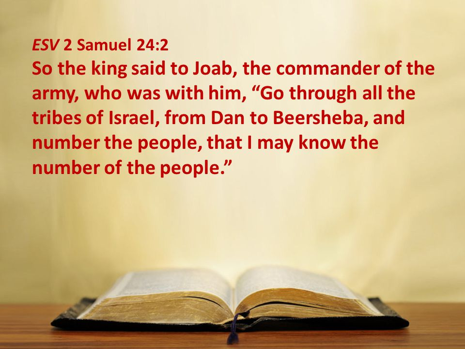 ESV 2 Samuel 24:2 So the king said to Joab, the commander of the army, who was with him, Go through all the tribes of Israel, from Dan to Beersheba, and number the people, that I may know the number of the people.