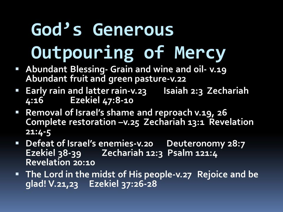 God's Generous Outpouring of Mercy  Abundant Blessing- Grain and wine and oil- v.19 Abundant fruit and green pasture-v.22  Early rain and latter rain-v.23 Isaiah 2:3 Zechariah 4:16 Ezekiel 47:8-10  Removal of Israel's shame and reproach v.19, 26 Complete restoration –v.25 Zechariah 13:1 Revelation 21:4-5  Defeat of Israel's enemies-v.20 Deuteronomy 28:7 Ezekiel 38-39 Zechariah 12:3 Psalm 121:4 Revelation 20:10  The Lord in the midst of His people-v.27 Rejoice and be glad.
