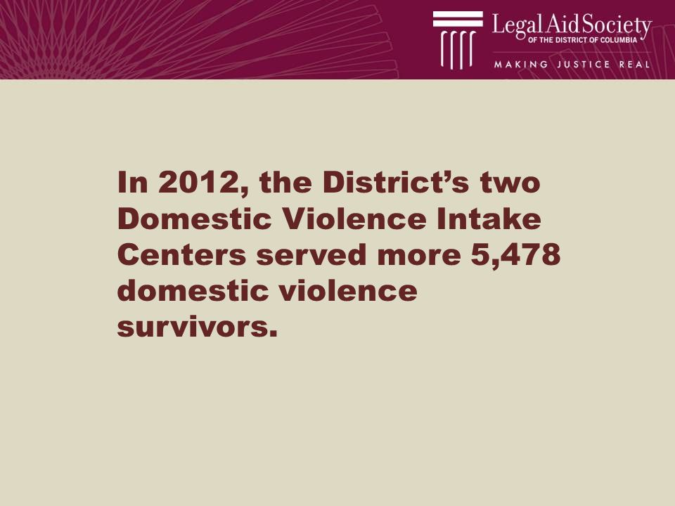 In 2012, the District's two Domestic Violence Intake Centers served more 5,478 domestic violence survivors.