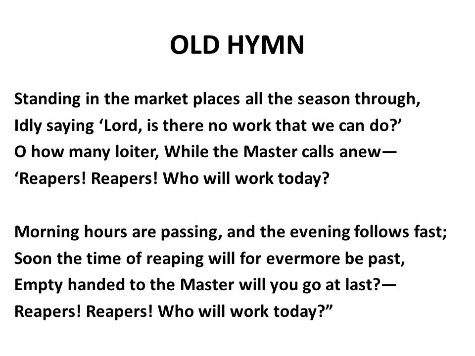 OLD HYMN Standing in the market places all the season through, Idly saying 'Lord, is there no work that we can do ' O how many loiter, While the Master calls anew— 'Reapers.