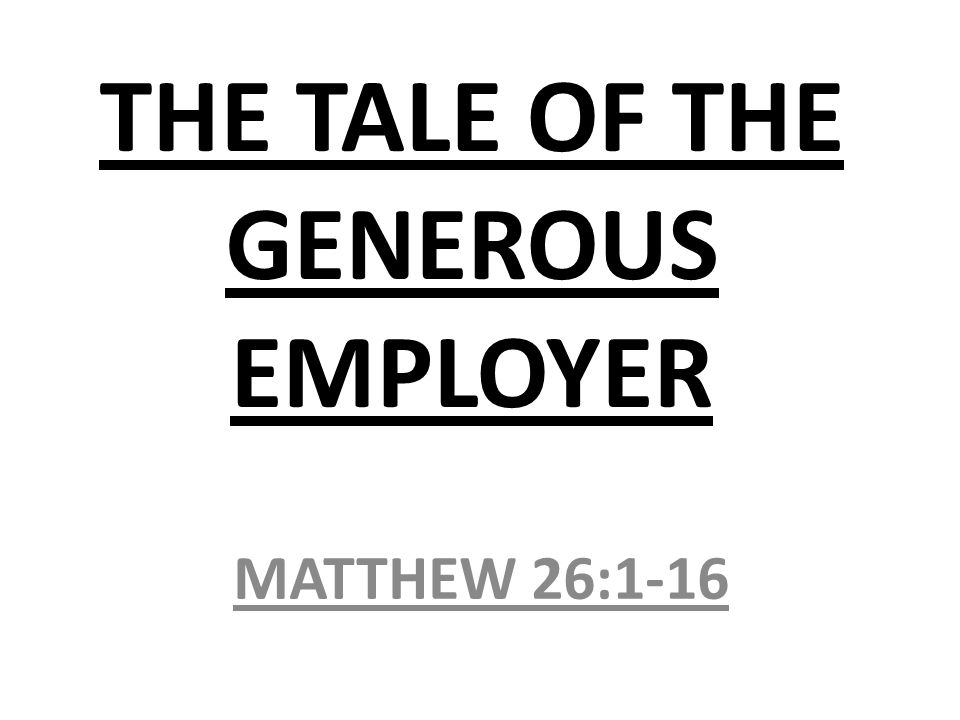 THE TALE OF THE GENEROUS EMPLOYER MATTHEW 26:1-16