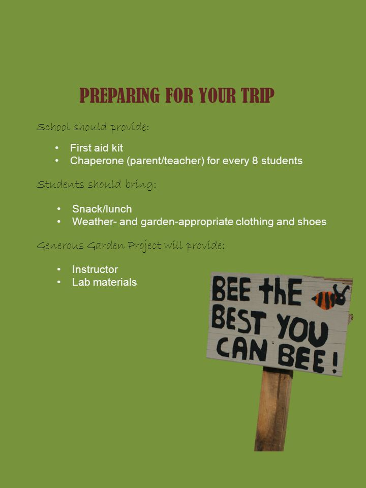 PREPARING FOR YOUR TRIP School should provide: First aid kit Chaperone (parent/teacher) for every 8 students Students should bring: Snack/lunch Weather- and garden-appropriate clothing and shoes Generous Garden Project will provide: Instructor Lab materials
