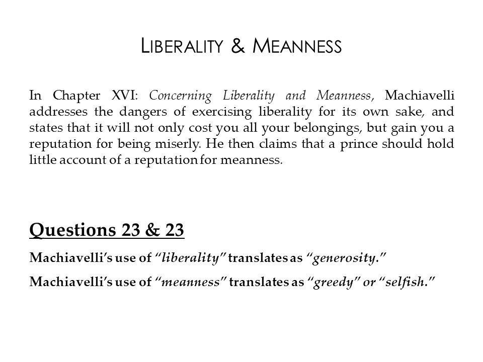 L IBERALITY & M EANNESS In Chapter XVI: Concerning Liberality and Meanness, Machiavelli addresses the dangers of exercising liberality for its own sake, and states that it will not only cost you all your belongings, but gain you a reputation for being miserly.
