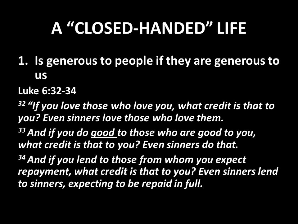 A CLOSED-HANDED LIFE 1.Is generous to people if they are generous to us Luke 6:32-34 32 If you love those who love you, what credit is that to you.