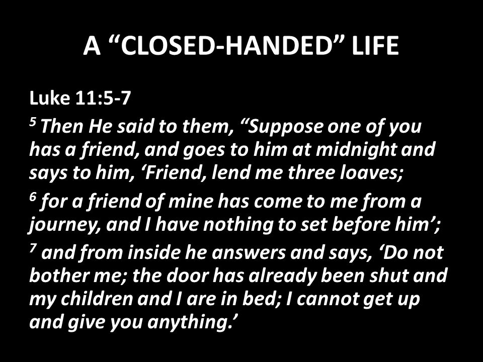 A CLOSED-HANDED LIFE Luke 11:5-7 5 Then He said to them, Suppose one of you has a friend, and goes to him at midnight and says to him, 'Friend, lend me three loaves; 6 for a friend of mine has come to me from a journey, and I have nothing to set before him'; 7 and from inside he answers and says, 'Do not bother me; the door has already been shut and my children and I are in bed; I cannot get up and give you anything.'