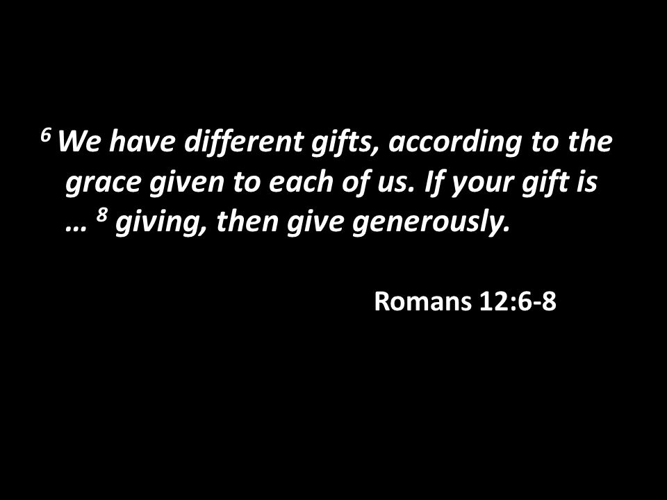 6 We have different gifts, according to the grace given to each of us.
