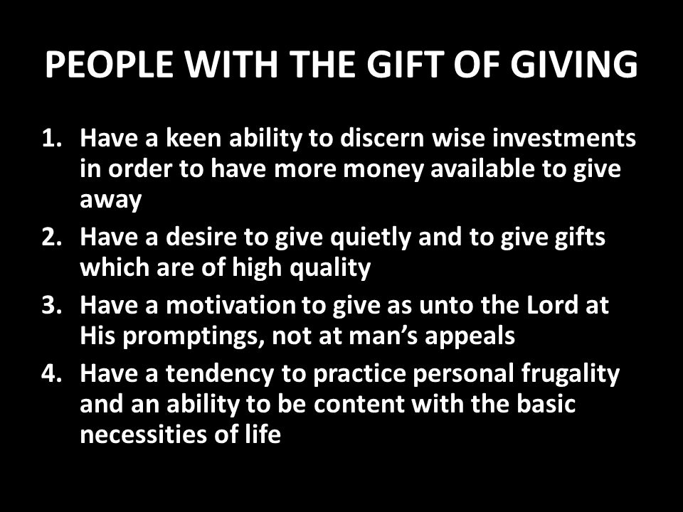 PEOPLE WITH THE GIFT OF GIVING 1.Have a keen ability to discern wise investments in order to have more money available to give away 2.Have a desire to give quietly and to give gifts which are of high quality 3.Have a motivation to give as unto the Lord at His promptings, not at man's appeals 4.Have a tendency to practice personal frugality and an ability to be content with the basic necessities of life
