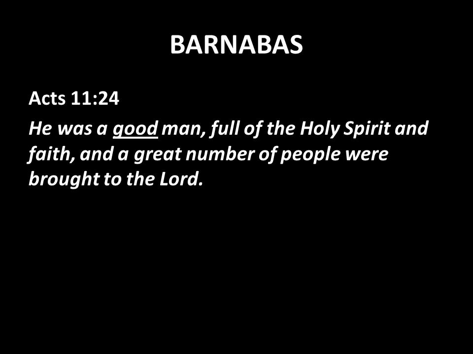 BARNABAS Acts 11:24 He was a good man, full of the Holy Spirit and faith, and a great number of people were brought to the Lord.