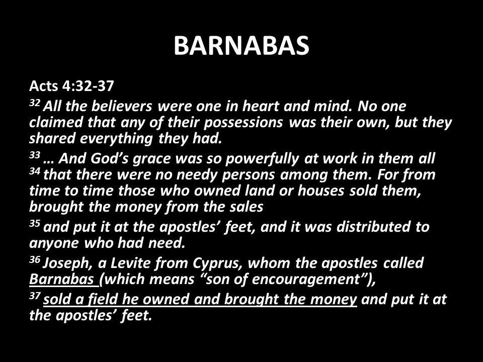 BARNABAS Acts 4:32-37 32 All the believers were one in heart and mind.