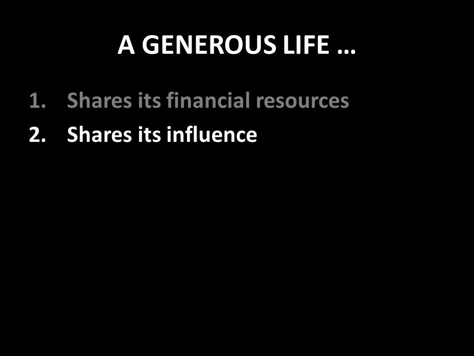 A GENEROUS LIFE … 1.Shares its financial resources 2.Shares its influence