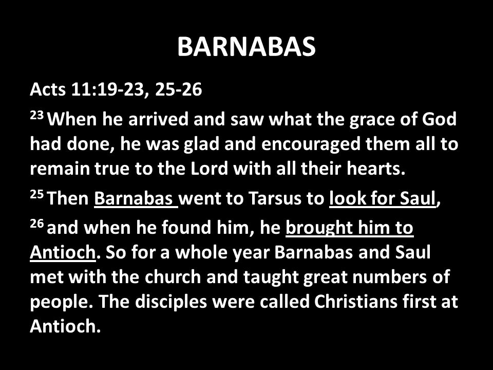 BARNABAS Acts 11:19-23, 25-26 23 When he arrived and saw what the grace of God had done, he was glad and encouraged them all to remain true to the Lord with all their hearts.