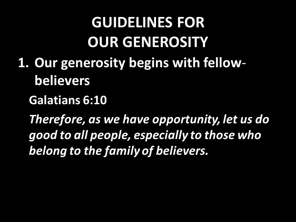 GUIDELINES FOR OUR GENEROSITY 1.Our generosity begins with fellow- believers Galatians 6:10 Therefore, as we have opportunity, let us do good to all people, especially to those who belong to the family of believers.