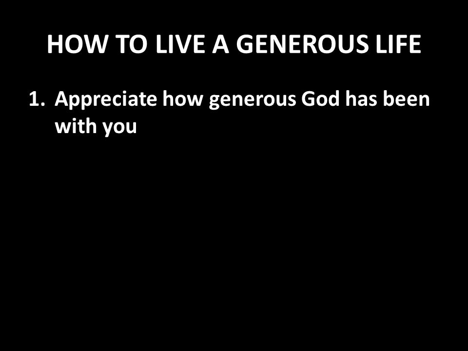 HOW TO LIVE A GENEROUS LIFE 1.Appreciate how generous God has been with you