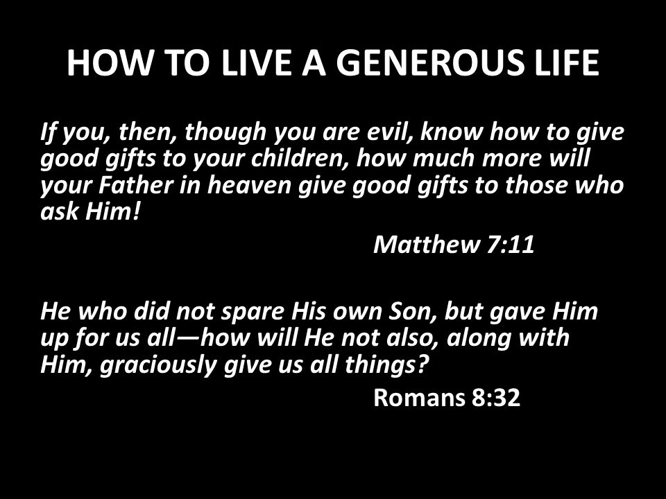 HOW TO LIVE A GENEROUS LIFE If you, then, though you are evil, know how to give good gifts to your children, how much more will your Father in heaven give good gifts to those who ask Him.