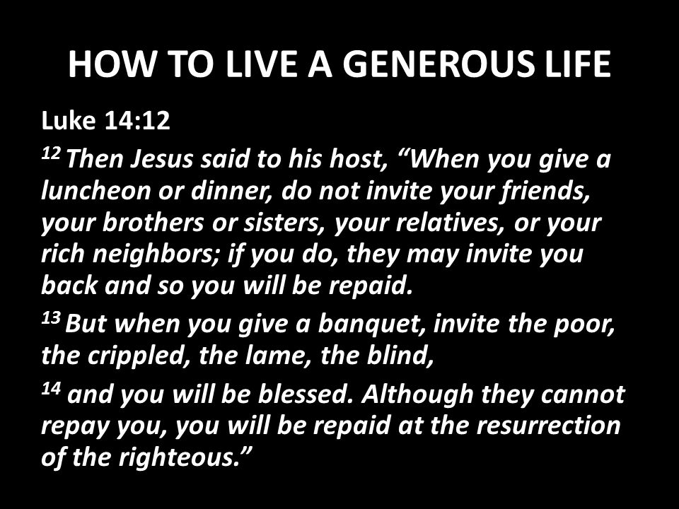 HOW TO LIVE A GENEROUS LIFE Luke 14:12 12 Then Jesus said to his host, When you give a luncheon or dinner, do not invite your friends, your brothers or sisters, your relatives, or your rich neighbors; if you do, they may invite you back and so you will be repaid.