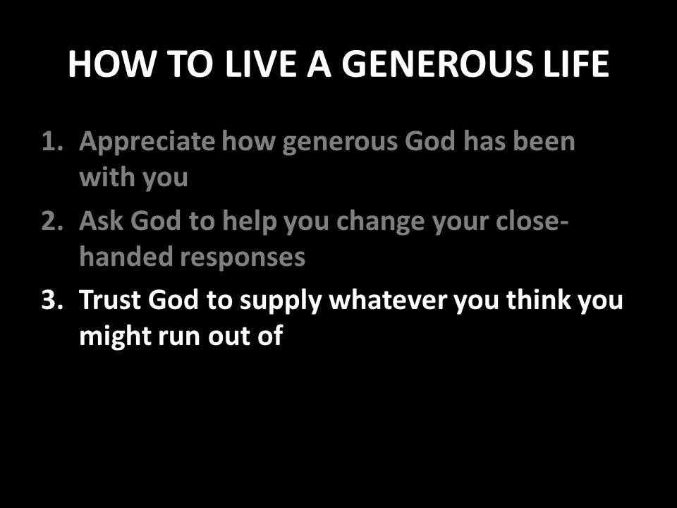 HOW TO LIVE A GENEROUS LIFE 1.Appreciate how generous God has been with you 2.Ask God to help you change your close- handed responses 3.Trust God to supply whatever you think you might run out of