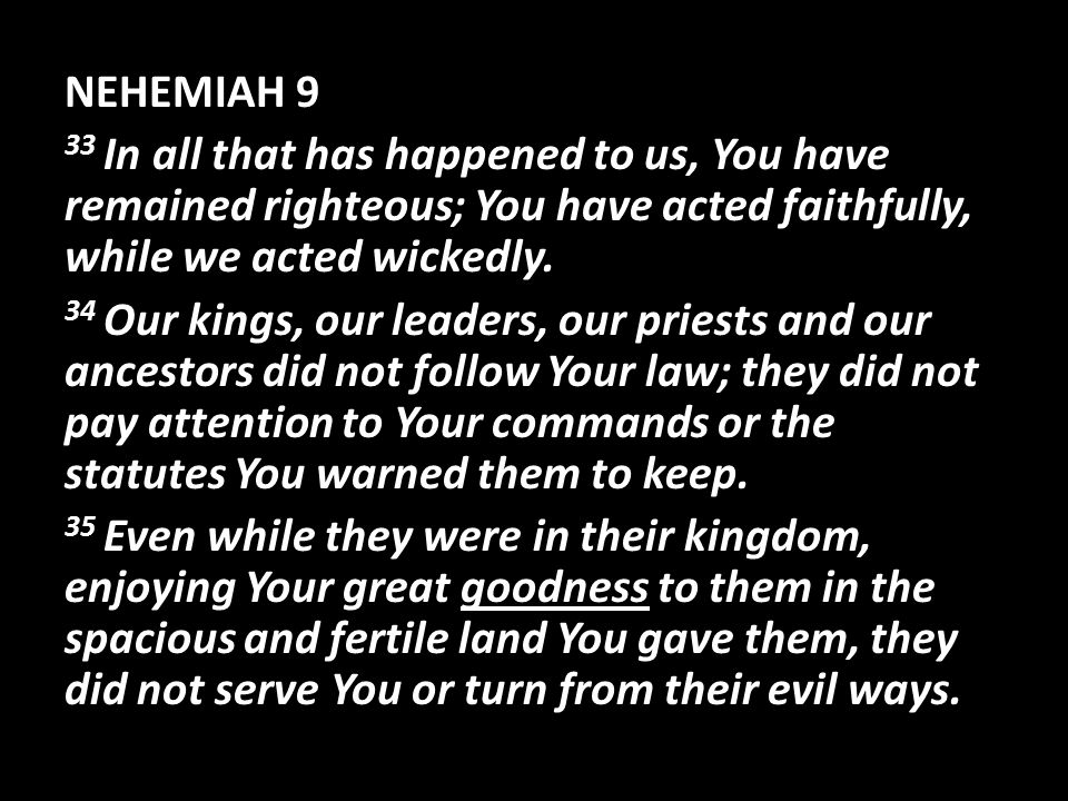 NEHEMIAH 9 33 In all that has happened to us, You have remained righteous; You have acted faithfully, while we acted wickedly.
