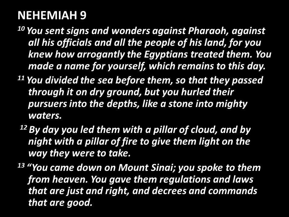 NEHEMIAH 9 10 You sent signs and wonders against Pharaoh, against all his officials and all the people of his land, for you knew how arrogantly the Egyptians treated them.