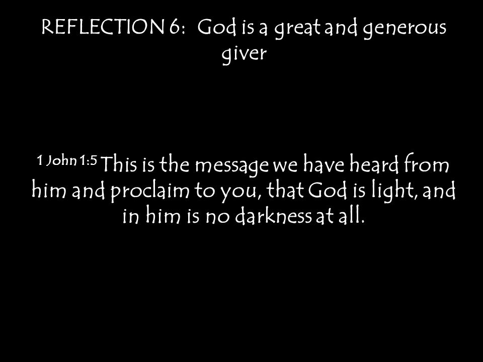 REFLECTION 6: God is a great and generous giver 1 John 1:5 This is the message we have heard from him and proclaim to you, that God is light, and in h