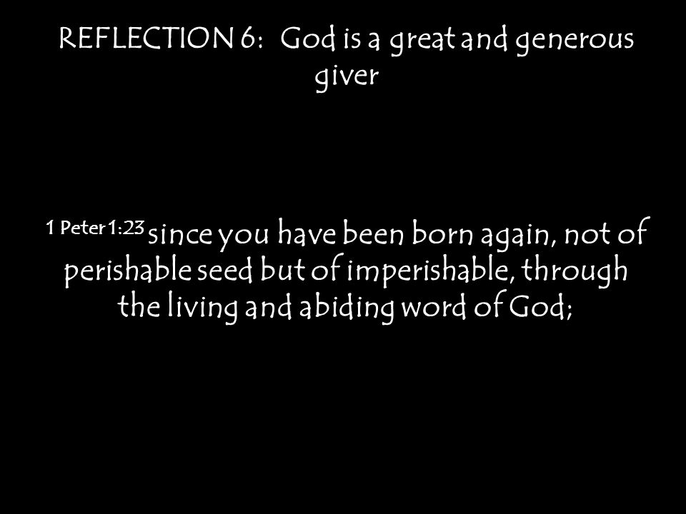 REFLECTION 6: God is a great and generous giver 1 Peter 1:23 since you have been born again, not of perishable seed but of imperishable, through the living and abiding word of God;