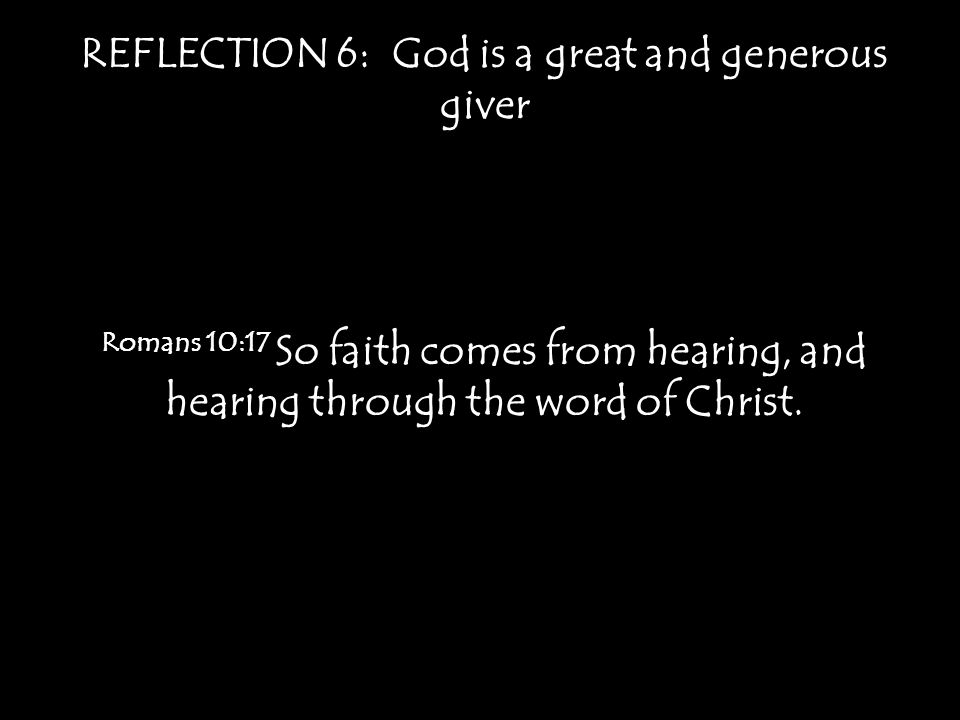 REFLECTION 6: God is a great and generous giver Romans 10:17 So faith comes from hearing, and hearing through the word of Christ.