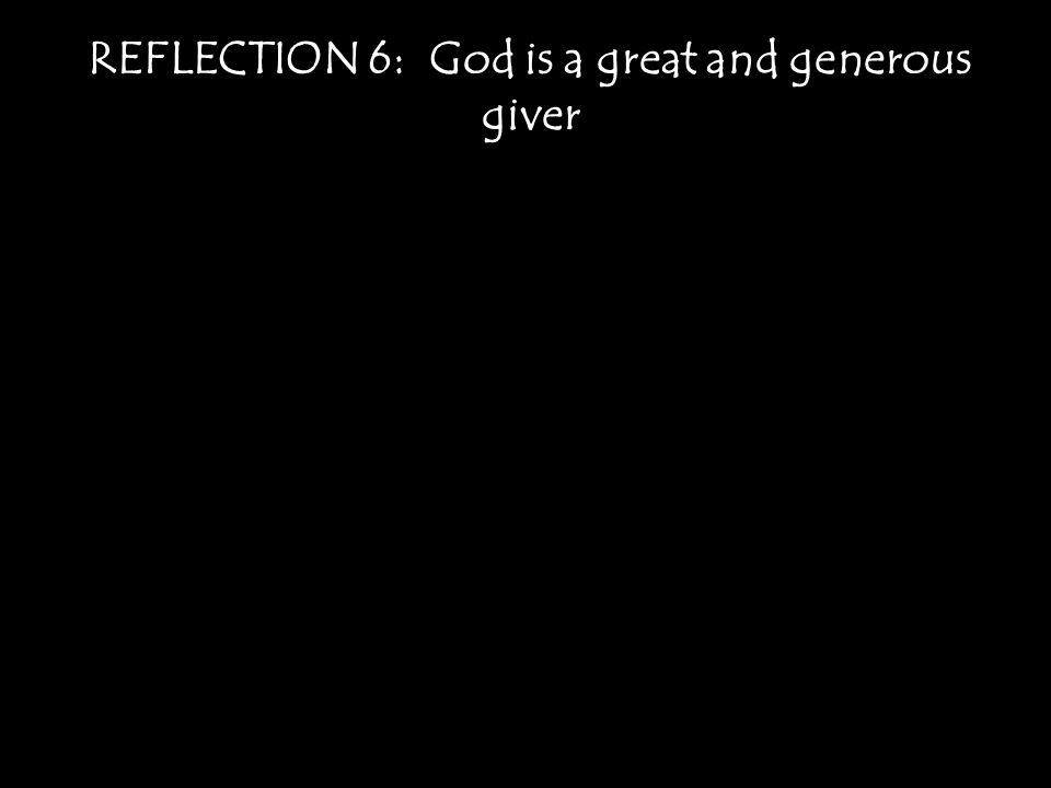 REFLECTION 6: God is a great and generous giver