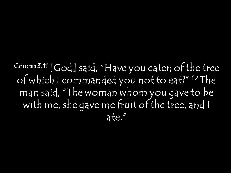 "Genesis 3:11 [God] said, ""Have you eaten of the tree of which I commanded you not to eat?"" 12 The man said, ""The woman whom you gave to be with me, sh"