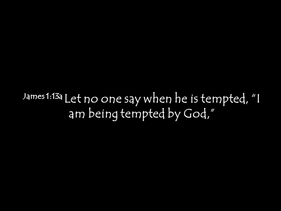 "James 1:13a Let no one say when he is tempted, ""I am being tempted by God,"""