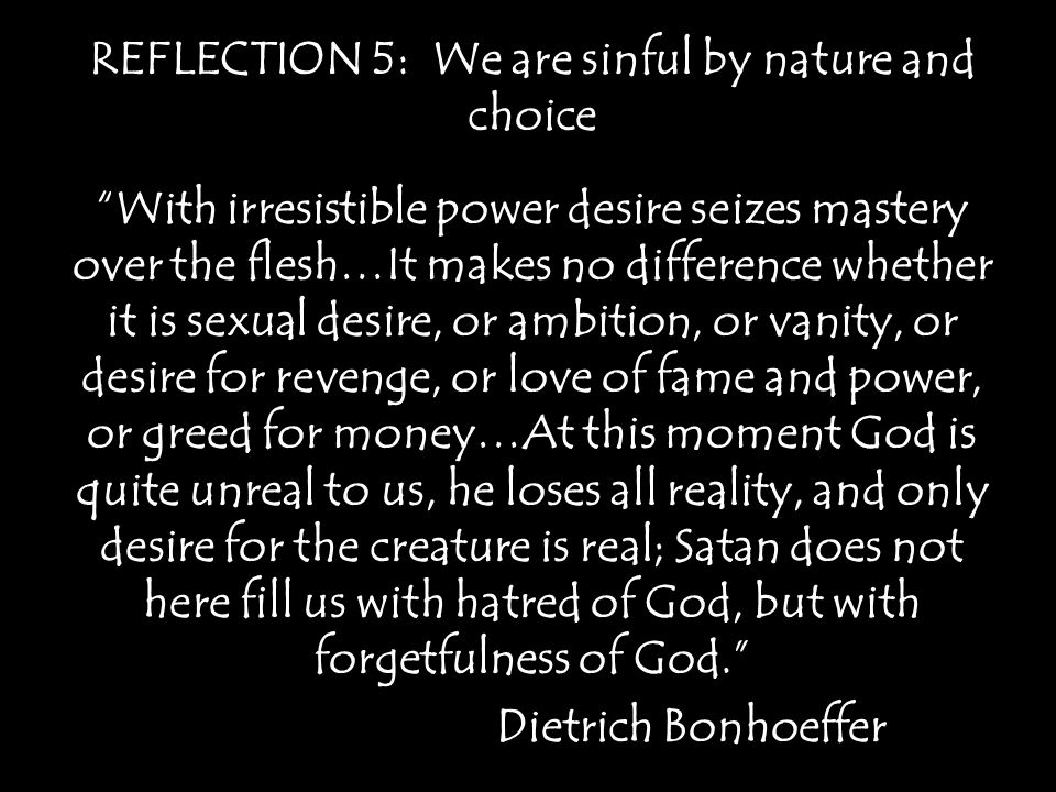 REFLECTION 5: We are sinful by nature and choice With irresistible power desire seizes mastery over the flesh…It makes no difference whether it is sexual desire, or ambition, or vanity, or desire for revenge, or love of fame and power, or greed for money…At this moment God is quite unreal to us, he loses all reality, and only desire for the creature is real; Satan does not here fill us with hatred of God, but with forgetfulness of God. Dietrich Bonhoeffer