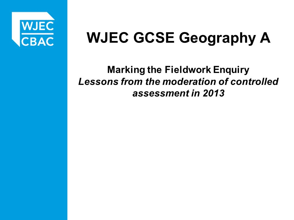 WJEC GCSE Geography A Marking the Fieldwork Enquiry Lessons from the moderation of controlled assessment in 2013