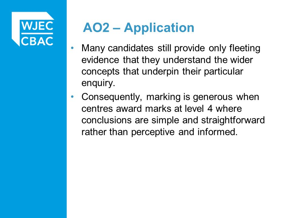 AO2 – Application Many candidates still provide only fleeting evidence that they understand the wider concepts that underpin their particular enquiry.