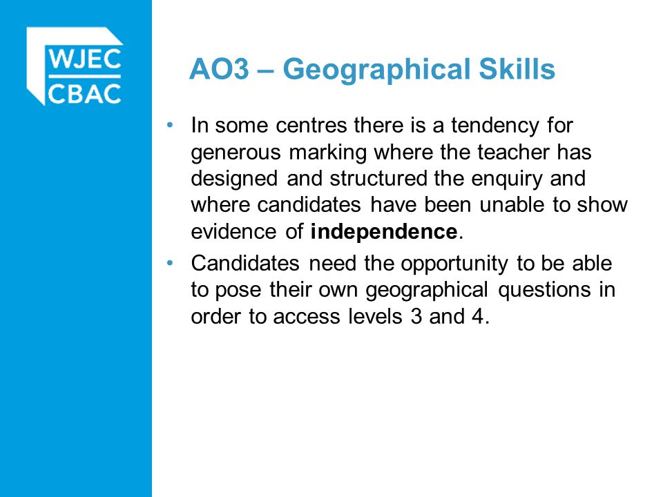 AO3 – Geographical Skills In some centres there is a tendency for generous marking where the teacher has designed and structured the enquiry and where candidates have been unable to show evidence of independence.