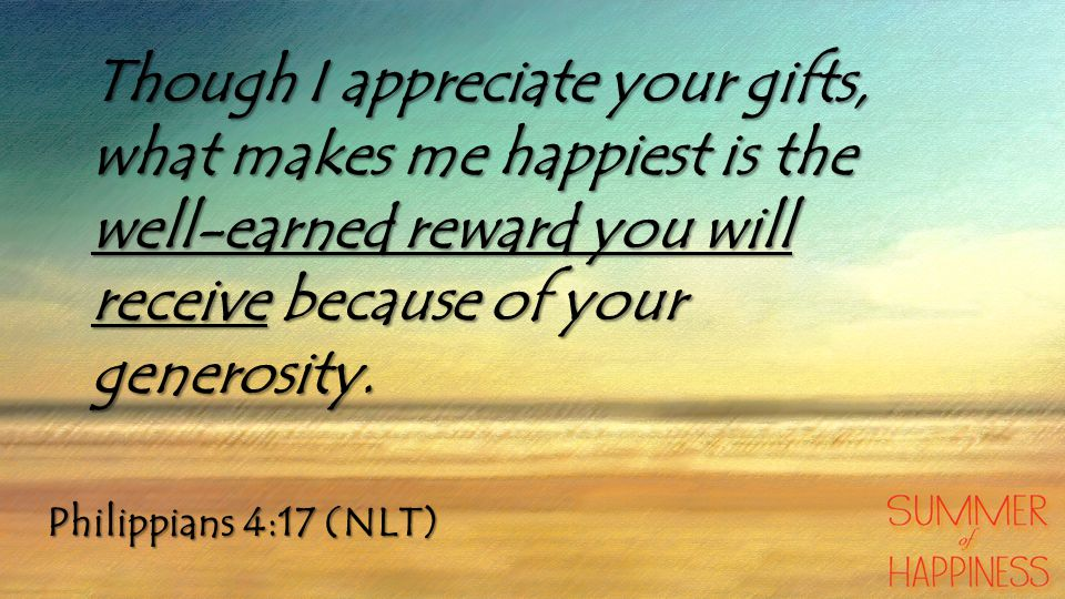 Philippians 4:17 (NLT) Though I appreciate your gifts, what makes me happiest is the well-earned reward you will receive because of your generosity.